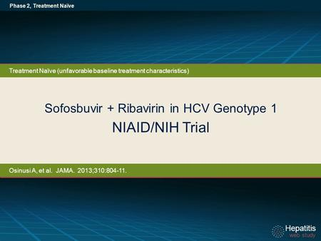 Hepatitis web study Hepatitis web study Sofosbuvir + Ribavirin in HCV Genotype 1 NIAID/NIH Trial Phase 2, Treatment Naïve Treatment Naïve (unfavorable.