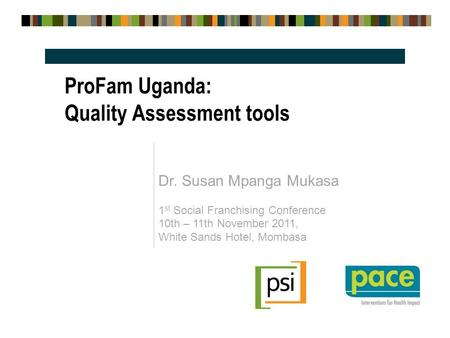Dr. Susan Mpanga Mukasa 1 st Social Franchising Conference 10th – 11th November 2011, White Sands Hotel, Mombasa ProFam Uganda: Quality Assessment tools.