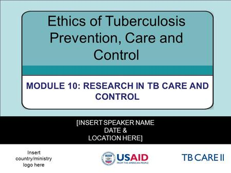 1 [INSERT SPEAKER NAME DATE & LOCATION HERE] Ethics of Tuberculosis Prevention, Care and Control MODULE 10: RESEARCH IN TB CARE AND CONTROL Insert country/ministry.