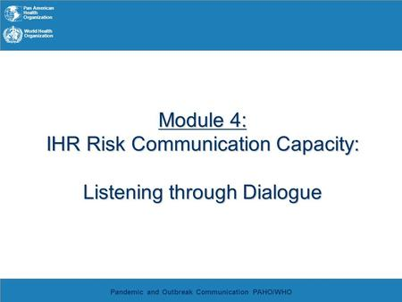 Pan American Health Organization World Health Organization Pandemic and Outbreak Communication PAHO/WHO Module 4: IHR Risk Communication Capacity: Listening.