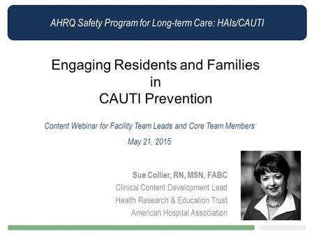 AHRQ Safety Program for Long-term Care: HAIs/CAUTI Engaging Residents and Families in CAUTI Prevention Content Webinar for Facility Team Leads and Core.