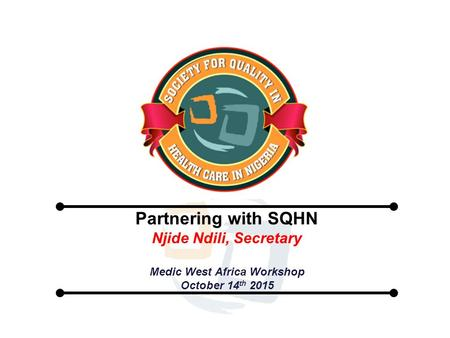 Partnering with SQHN Njide Ndili, Secretary Medic West Africa Workshop October 14 th 2015.