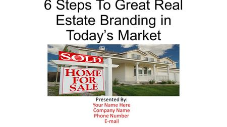6 Steps To Great Real Estate Branding in Today's Market Presented By: Your Name Here Company Name Phone Number E-mail.