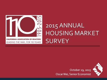 2015 ANNUAL HOUSING MARKET SURVEY October 29, 2015 Oscar Wei, Senior Economist.