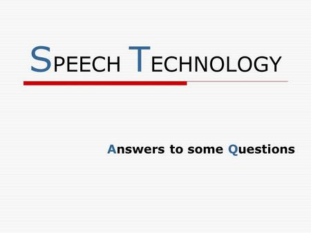 S PEECH T ECHNOLOGY Answers to some Questions. S PEECH T ECHNOLOGY WHAT IS SPEECH TECHNOLOGY ABOUT ?? SPEECH TECHNOLOGY IS ABOUT PROCESSING HUMAN SPEECH.