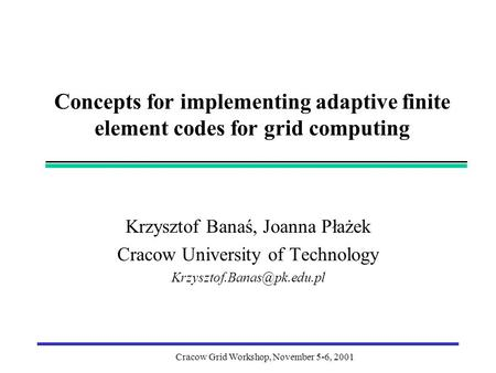 Cracow Grid Workshop, November 5-6, 2001 Concepts for implementing adaptive finite element codes for grid computing Krzysztof Banaś, Joanna Płażek Cracow.