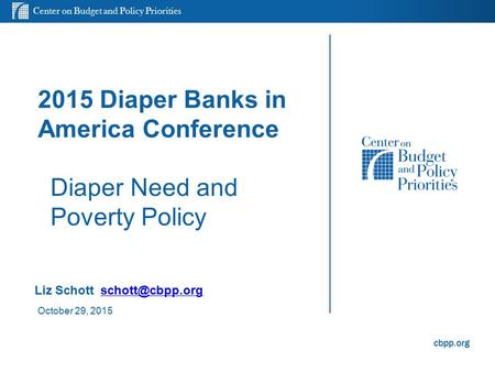 Center on Budget and Policy Priorities cbpp.org 2015 Diaper Banks in America Conference Diaper Need and Poverty Policy Liz Schott