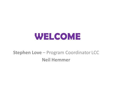 WELCOME Stephen Love – Program Coordinator LCC Neil Hemmer.
