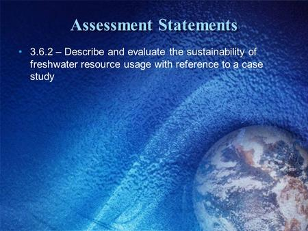 Assessment Statements 3.6.2 – Describe and evaluate the sustainability of freshwater resource usage with reference to a case study.