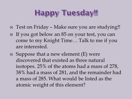  Test on Friday – Make sure you are studying!!  If you got below an 85 on your test, you can come to my Knight Time… Talk to me if you are interested.