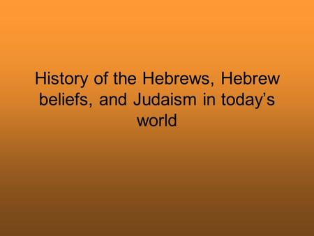 History of the Hebrews, Hebrew beliefs, and Judaism in today's world.