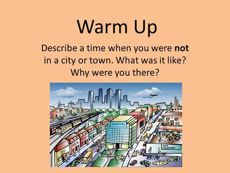 Warm Up Describe a time when you were not in a city or town. What was it like? Why were you there?