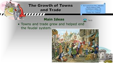 The Growth of Towns and Trade Main Ideas Towns and trade grew and helped end the feudal system. 7.6.3 Borrowed from Mrs. Valenti's World History Class.