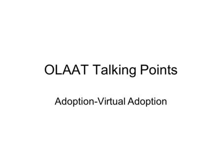 OLAAT Talking Points Adoption-Virtual Adoption. Key issues to overcome The kids appear to be well cared for already so what impact does my sponsorship.