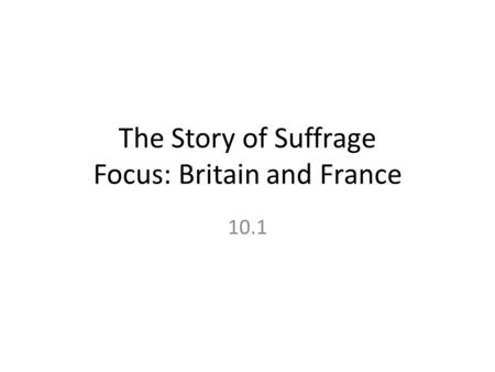 The Story of Suffrage Focus: Britain and France 10.1.