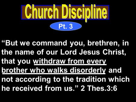"Pt. 3 ""But we command you, brethren, in the name of our Lord Jesus Christ, that you withdraw from every brother who walks disorderly and not according."