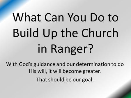 What Can You Do to Build Up the Church in Ranger? With God's guidance and our determination to do His will, it will become greater. That should be our.
