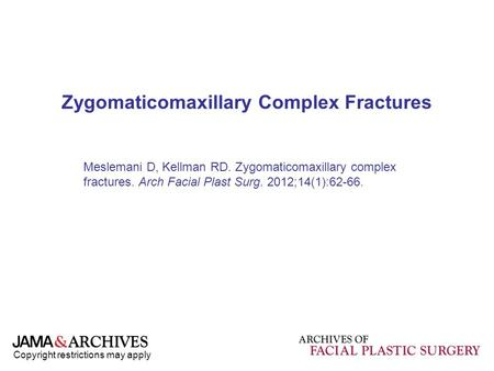 Copyright restrictions may apply Zygomaticomaxillary Complex Fractures Meslemani D, Kellman RD. Zygomaticomaxillary complex fractures. Arch Facial Plast.