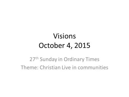 Visions October 4, 2015 27 th Sunday in Ordinary Times Theme: Christian Live in communities.