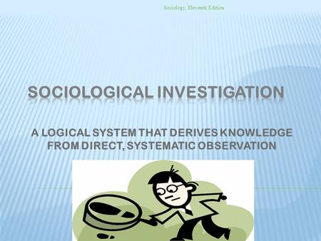 A LOGICAL SYSTEM THAT DERIVES KNOWLEDGE FROM DIRECT, SYSTEMATIC OBSERVATION Sociology, Eleventh Edition.