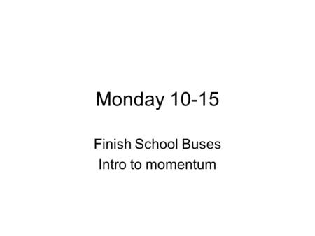 Monday 10-15 Finish School Buses Intro to momentum.