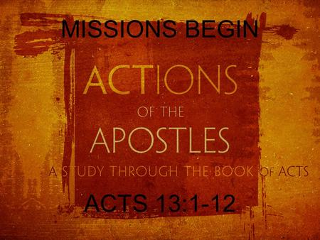 MISSIONS BEGIN ACTS 13:1-12. ACTS OUTLINE But you will receive power when the Holy Spirit has come upon you, and you will be my witnesses in Jerusalem.