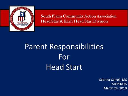 South Plains Community Action Association Head Start & Early Head Start Division Parent Responsibilities For Head Start Sebrina Carroll, MS AD PD/QA March.