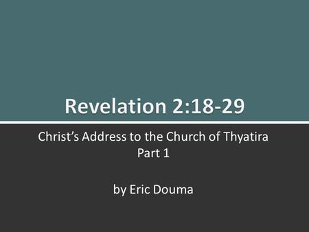 Revelation 2:18-29 Christ's Message to Thyatira 1 Christ's Address to the Church of Thyatira Part 1 by Eric Douma.