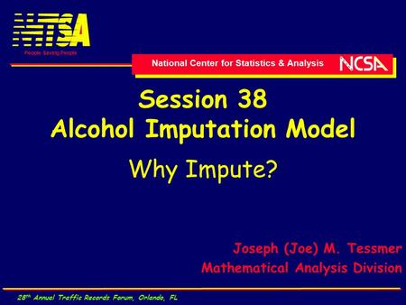 National Center for Statistics & Analysis People Saving People 28 th Annual Traffic Records Forum, Orlando, FL Session 38 Alcohol Imputation Model Why.