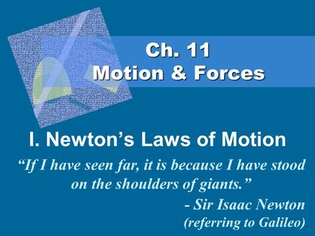 "Ch. 11 Motion & Forces I. Newton's Laws of Motion ""If I have seen far, it is because I have stood on the shoulders of giants."" - Sir Isaac Newton (referring."