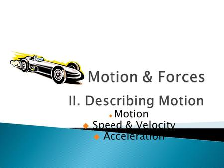 II. Describing Motion  Motion  Speed & Velocity  Acceleration.