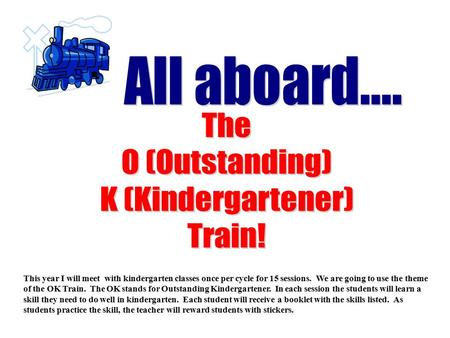 This year I will meet with kindergarten classes once per cycle for 15 sessions. We are going to use the theme of the OK Train. The OK stands for Outstanding.