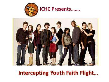 ICHC Presents…….. Three out of every four kids attending a youth church group won't be attending any church They May Be Leaving a Few Years From.