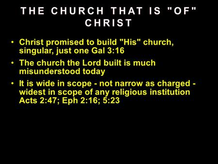 Christ promised to build His church, singular, just one Gal 3:16 The church the Lord built is much misunderstood today It is wide in scope - not narrow.