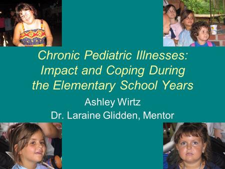Chronic Pediatric Illnesses: Impact and Coping During the Elementary School Years Ashley Wirtz Dr. Laraine Glidden, Mentor.