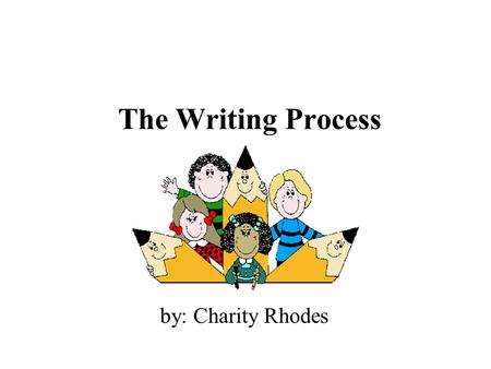 The Writing Process by: Charity Rhodes Five Steps of the Writing Process  Brainstorming  Sloppy Copy  Revising  Editing  Publishing.