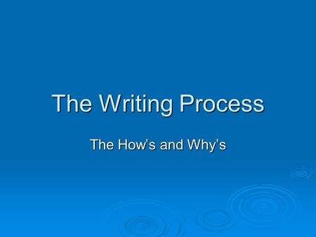 The Writing Process The How's and Why's. The Topic  The topic may be chosen or given but no matter where it comes, from you have a task of convincingly.