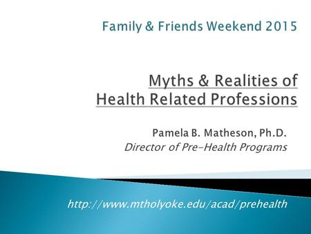 Family & Friends Weekend 2015 Myths & Realities of Health Related Professions Pamela B. Matheson, Ph.D. Director of Pre-Health Programs.