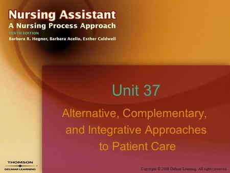 Copyright © 2008 Delmar Learning. All rights reserved. Unit 37 Alternative, Complementary, and Integrative Approaches to Patient Care.