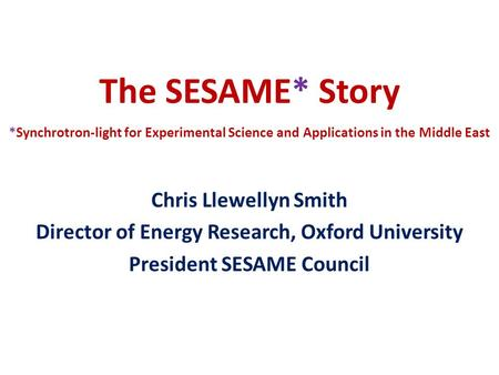The SESAME* Story *Synchrotron-light for Experimental Science and Applications in the Middle East Chris Llewellyn Smith Director of Energy Research, Oxford.