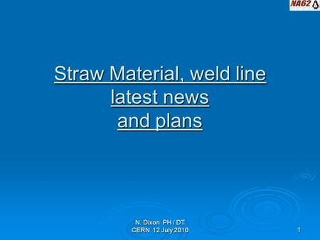 N. Dixon PH / DT CERN 12 July 20101 Straw Material, weld line latest news and plans.