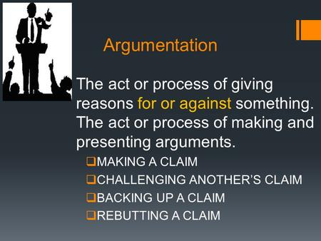 Argumentation The act or process of giving reasons for or against something. The act or process of making and presenting arguments.  MAKING A CLAIM 