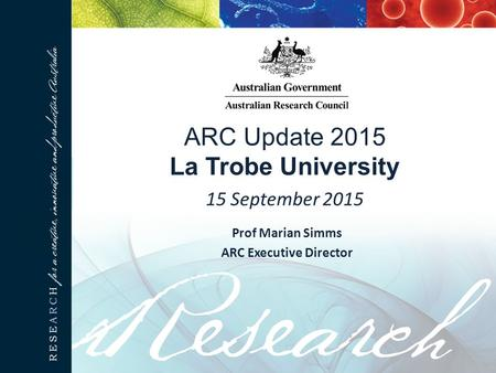 ARC Update 2015 La Trobe University 15 September 2015 Prof Marian Simms ARC Executive Director.