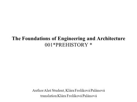 The Foundations of Engineering and Architecture 001*PREHISTORY * Author Aleš Student, Klára Frolíková Palánová translation Klára Frolíková Palánová.
