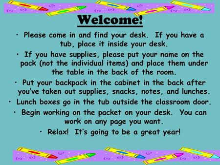 Welcome! Please come in and find your desk. If you have a tub, place it inside your desk. If you have supplies, please put your name on the pack (not the.