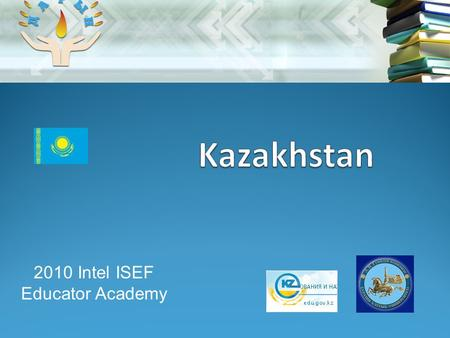 2010 Intel ISEF Educator Academy. Team members 2 Nurgali Arshabekov Head of K-12 department of Ministry of Science and Education of Kazakhstan Askar Aryngazin.
