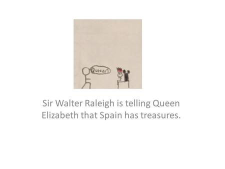 Sir Walter Raleigh is telling Queen Elizabeth that Spain has treasures.