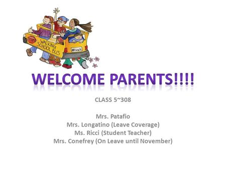 CLASS 5~308 Mrs. Patafio Mrs. Longatino (Leave Coverage) Ms. Ricci (Student Teacher) Mrs. Conefrey (On Leave until November)