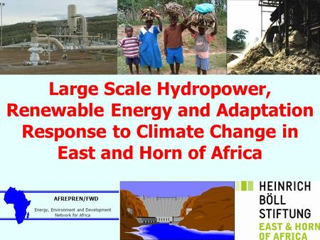 Large Scale Hydropower, Renewable Energy and Adaptation Response to Climate Change in East and Horn of Africa AFREPREN/FWD Energy, Environment and Development.