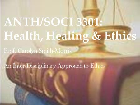 ANTH/SOCI 3301: Health, Healing & Ethics Prof. Carolyn Smith-Morris An Inter-Disciplinary Approach to Ethics.